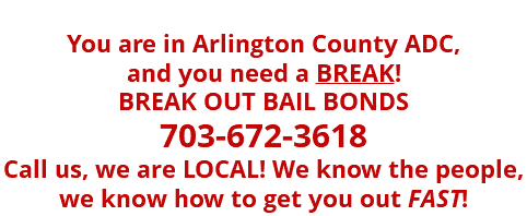 You are in Arlington County ADC, and you need a BREAK! BREAK OUT BAIL BONDS 703-672-3618 Call us, we are LOCAL! We know the people, we know how to get you out FAST!