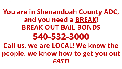 You are in Shenandoah County ADC, and you need a BREAK! BREAK OUT BAIL BONDS 540-532-3000 Call us, we are LOCAL! We know the people, we know how to get you out FAST!